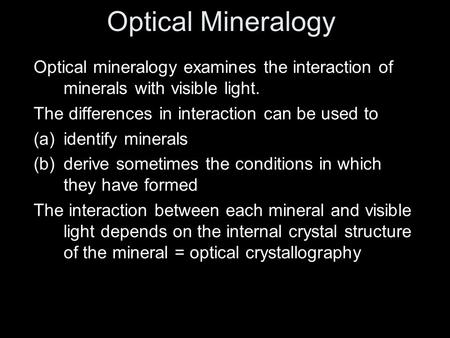Optical mineralogy examines the interaction of minerals with visible light. The differences in interaction can be used to (a)identify minerals (b)derive.