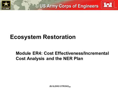 Ecosystem Restoration Module ER4: Cost Effectiveness/Incremental Cost Analysis and the NER Plan BU ILDING STRONG SM.