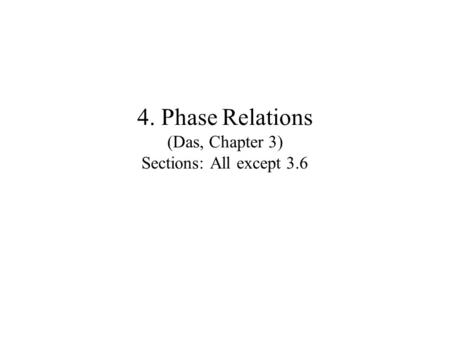 4. Phase Relations (Das, Chapter 3) Sections: All except 3.6