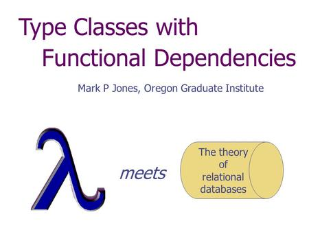 Type Classes with Functional Dependencies Mark P Jones, Oregon Graduate Institute The theory of relational databases meets.