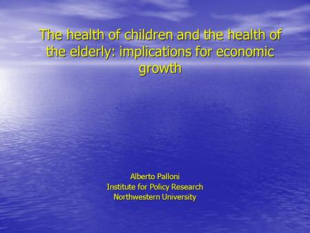 The health of children and the health of the elderly: implications for economic growth Alberto Palloni Institute for Policy Research Northwestern University.