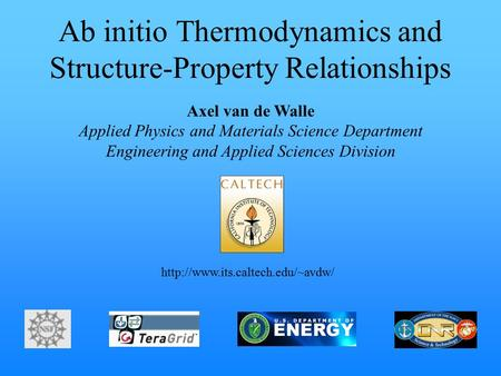 Ab initio Thermodynamics and Structure-Property Relationships Axel van de Walle Applied Physics and Materials Science Department Engineering and Applied.