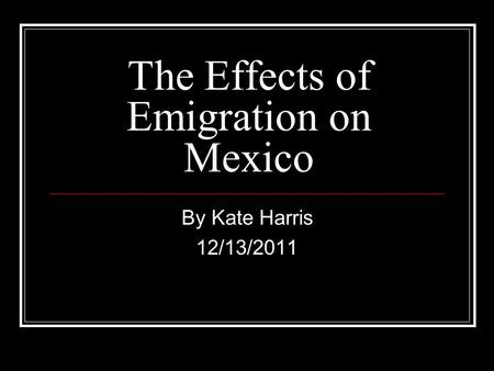 The Effects of Emigration on Mexico By Kate Harris 12/13/2011.