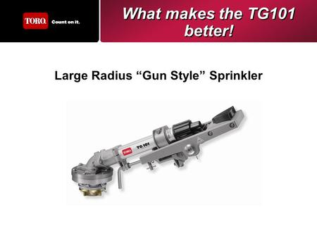 "What makes the TG101 better! Large Radius ""Gun Style"" Sprinkler."