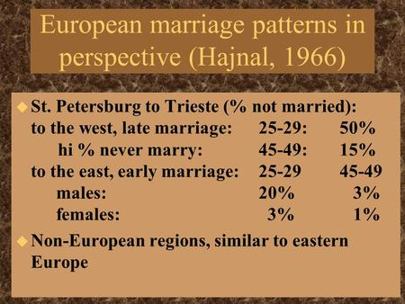 European marriage patterns in perspective (Hajnal, 1966) u St. Petersburg to Trieste (% not married): to the west, late marriage: 25-29: 50% hi % never.