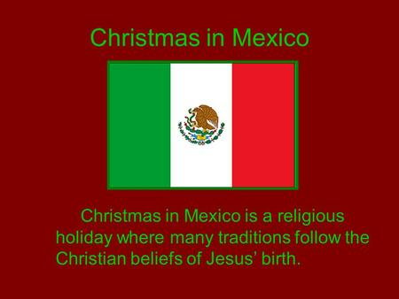 Christmas in Mexico Christmas in Mexico is a religious holiday where many traditions follow the Christian beliefs of Jesus' birth.