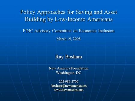 Policy Approaches for Saving and Asset Building by Low-Income Americans FDIC Advisory Committee on Economic Inclusion March 19, 2008 Ray Boshara New America.