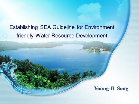 Establishing SEA Guideline for Environment friendly Water Resource Development Young-Il Song.