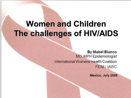 Women and Children The challenges of HIV/AIDS By Mabel Bianco MD, MPH Epidemiologist International Womens Health Coalition FEIM / IAWC Mexico, July 2008.