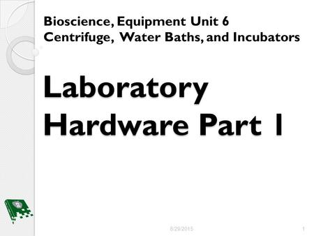 Laboratory Hardware Part 1 Bioscience, Equipment Unit 6 Centrifuge, Water Baths, and Incubators 8/29/2015 1.