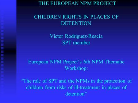 "THE EUROPEAN NPM PROJECT CHILDREN RIGHTS IN PLACES OF DETENTION Víctor Rodriguez-Rescia SPT member European NPM Project's 6th NPM Thematic Workshop: ""The."