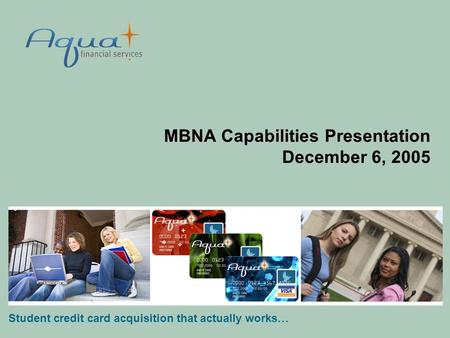 MBNA Capabilities Presentation December 6, 2005 Student credit card acquisition that actually works…