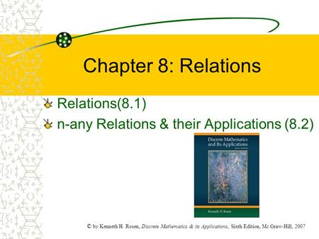 © by Kenneth H. Rosen, Discrete Mathematics & its Applications, Sixth Edition, Mc Graw-Hill, 2007 Chapter 8: Relations Relations(8.1) n-any Relations &
