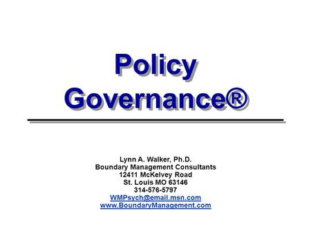 Policy Governance® Lynn A. Walker, Ph.D. Boundary Management Consultants 12411 McKelvey Road St. Louis MO 63146 314-576-5797