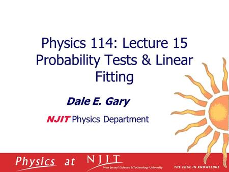 Physics 114: Lecture 15 Probability Tests & Linear Fitting Dale E. Gary NJIT Physics Department.
