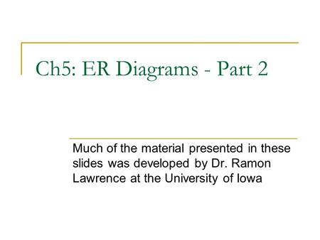Ch5: ER Diagrams - Part 2 Much of the material presented in these slides was developed by Dr. Ramon Lawrence at the University of Iowa.