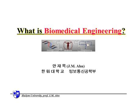 Hallym University, prof. J.M. Ahn What is Biomedical Engineering? 안 재 목 (J.M. Ahn) 한 림 대 학 교 정보통신공학부.