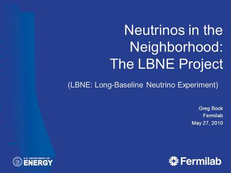 Neutrinos in the Neighborhood: The LBNE Project Greg Bock Fermilab May 27, 2010 (LBNE: Long-Baseline Neutrino Experiment)