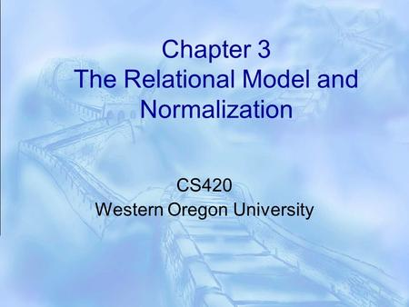 Chapter 3 The Relational Model and Normalization CS420 Western Oregon University.