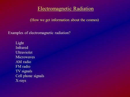 Electromagnetic Radiation (How we get information about the cosmos) Examples of electromagnetic radiation? Light Infrared Ultraviolet Microwaves AM radio.