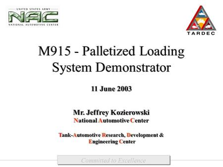 M915 - Palletized Loading System Demonstrator 11 June 2003 Mr. Jeffrey Kozierowski National Automotive Center Tank-Automotive Research, Development & Engineering.