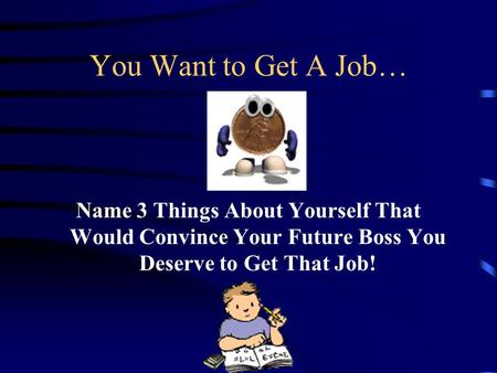 You Want to Get A Job… Name 3 Things About Yourself That Would Convince Your Future Boss You Deserve to Get That Job!
