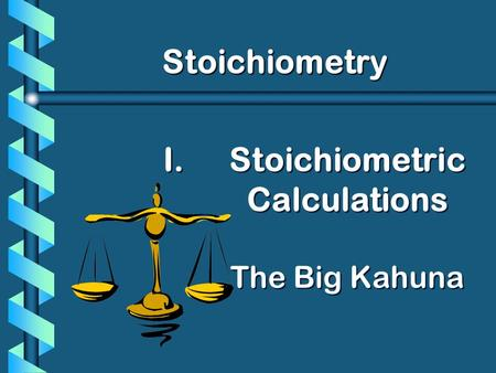 I. I.Stoichiometric Calculations The Big Kahuna Stoichiometry.