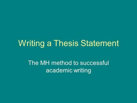 Writing a Thesis Statement The MH method to successful academic writing.