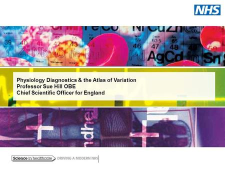 Physiology Diagnostics & the Atlas of Variation Professor Sue Hill OBE Chief Scientific Officer for England.