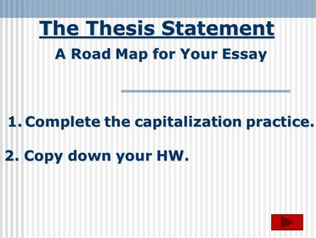 The Thesis Statement A Road Map for Your Essay 1.Complete the capitalization practice. 2. Copy down your HW.