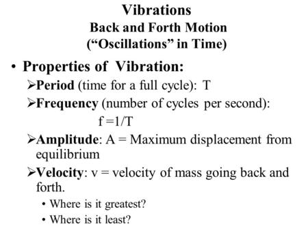 "Vibrations Back and Forth Motion (""Oscillations"" in Time) Properties of Vibration:  Period (time for a full cycle): T  Frequency (number of cycles per."
