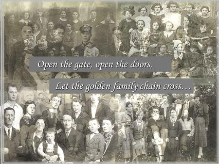 Open the gate, open the doors, Let the golden family chain cross…