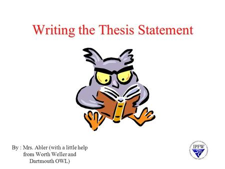 Writing the Thesis Statement By : Mrs. Abler (with a little help from Worth Weller and Dartmouth OWL)