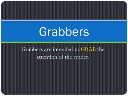 Grabbers are intended to GRAB the attention of the reader. Grabbers.