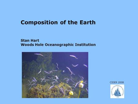 CIDER 2008 Composition of the Earth Stan Hart Woods Hole Oceanographic Institution.