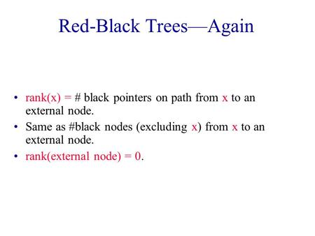 Red-Black Trees—Again rank(x) = # black pointers on path from x to an external node. Same as #black nodes (excluding x) from x to an external node. rank(external.