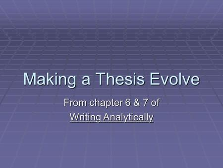 Making a Thesis Evolve From chapter 6 & 7 of Writing Analytically.