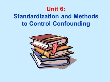 Unit 6: Standardization and Methods to Control Confounding.