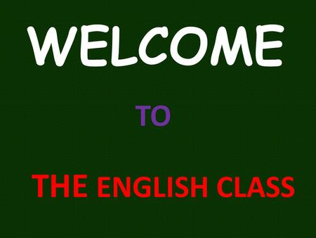 WELCOME TO THE ENGLISH CLASS.