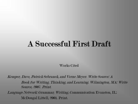 A Successful First Draft Works Cited Kemper, Dave, Patrick Sebranek, and Verne Meyer. Write Source: A Book for Writing, Thinking, and Learning. Wilmington,