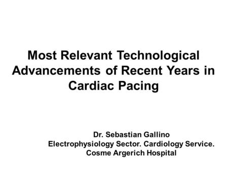 Most Relevant Technological Advancements of Recent Years in Cardiac Pacing Dr. Sebastian Gallino Electrophysiology Sector. Cardiology Service. Cosme Argerich.