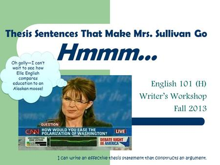 English 101 (H) Writer's Workshop Fall 2013 Thesis Sentences That Make Mrs. Sullivan Go Hmmm… Oh golly—I can't wait to see how Elle English compares education.