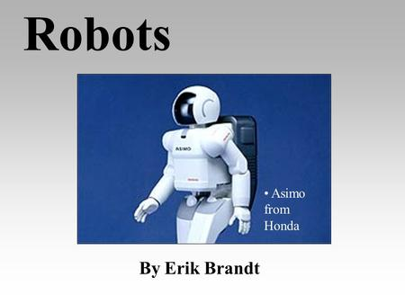 Robots By Erik Brandt Asimo from Honda Robots in General Are machines that are also independent beings Are especially made for doing jobs too boring,