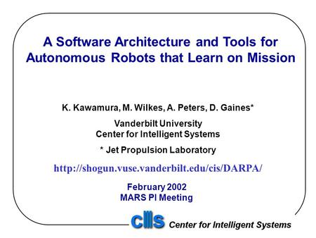 A Software Architecture and Tools for Autonomous Robots that Learn on Mission K. Kawamura, M. Wilkes, A. Peters, D. Gaines* Vanderbilt University Center.