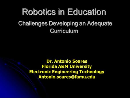 Robotics in Education Challenges Developing an Adequate Curriculum Dr. Antonio Soares Florida A&M University Electronic Engineering Technology