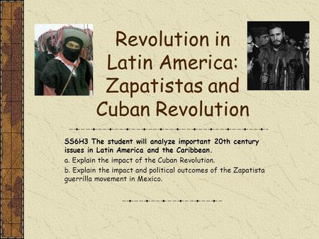 Revolution in Latin America: Zapatistas and Cuban Revolution SS6H3 The student will analyze important 20th century issues in Latin America and the Caribbean.