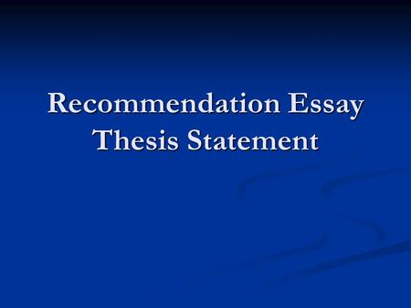 Recommendation Essay Thesis Statement. Your 2 Films… Currently, you should have a solid idea of what your two films will be for the recommendation essay.
