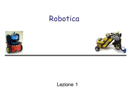 Robotica Lezione 1. Robotica - Lecture 12 Objectives - I General aspects of robotics –Situated Agents –Autonomous Vehicles –Dynamical Agents Implementing.