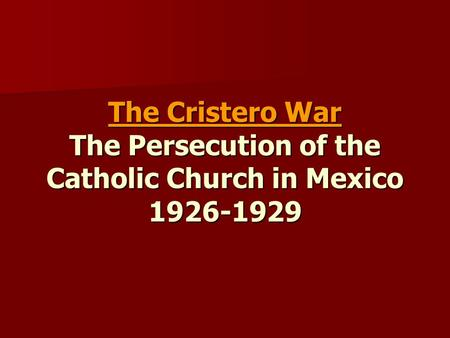 The Cristero War The Persecution of the Catholic Church in Mexico 1926-1929.