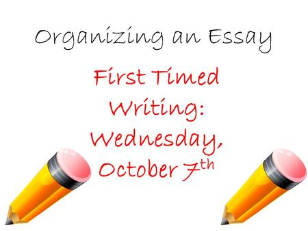 Organizing an Essay First Timed Writing: Wednesday, October 7 th.